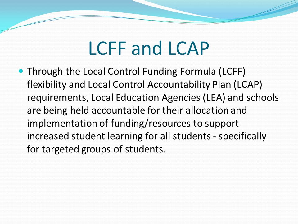 LCFF and LCAP Through the Local Control Funding Formula (LCFF) flexibility and Local Control Accountability Plan (LCAP) requirements, Local Education