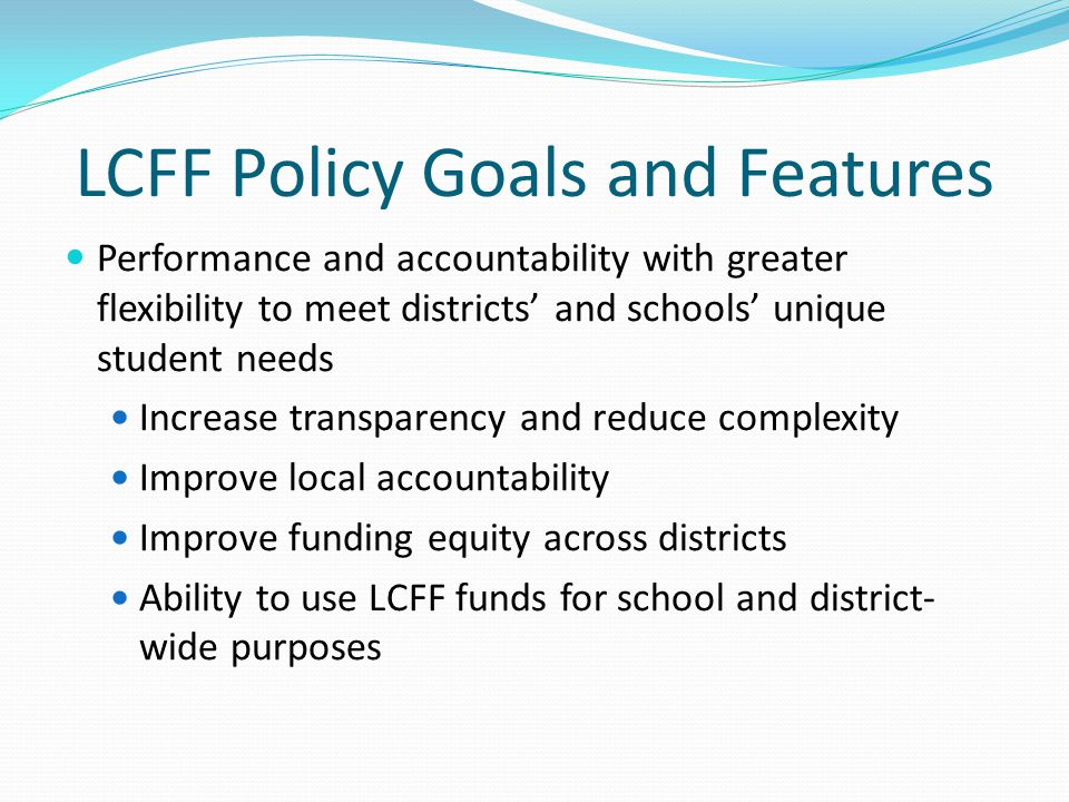 LCFF Policy Goals and Features Designed to improve student outcomes Student performance drives program and budgetary decisions LCFF basic grant addresses the needs of all students LCFF supplemental grant targets lowest performing students and subgroups English Learners, students of poverty, foster youth Concentration grants for districts with poverty populations above 55%