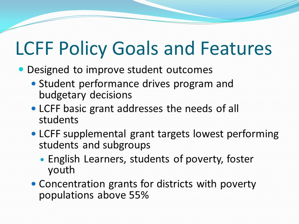 LCFF Policy Goals and Features Designed to improve student outcomes Student performance drives program and budgetary decisions LCFF basic grant addres