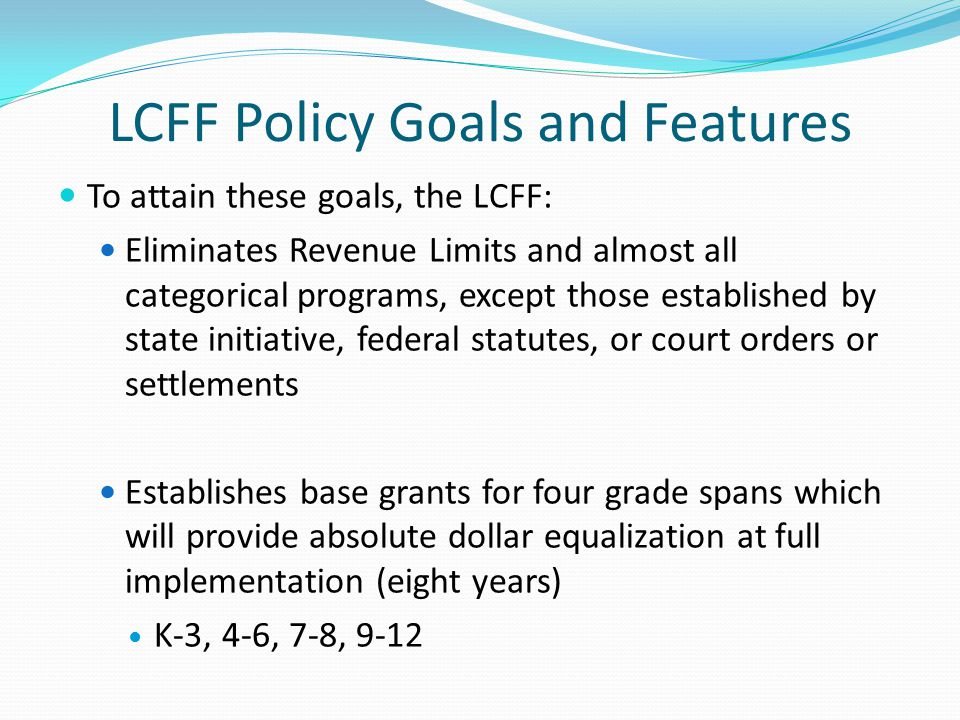 LCFF Policy Goals and Features To attain these goals, the LCFF: Eliminates Revenue Limits and almost all categorical programs, except those establishe