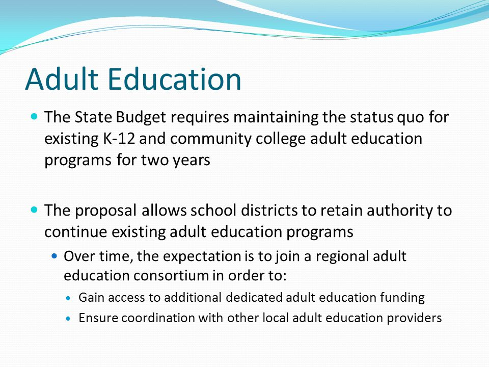 Adult Education The State Budget requires maintaining the status quo for existing K-12 and community college adult education programs for two years Th