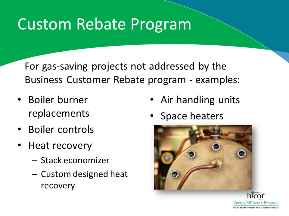 Custom Rebate Program For gas-saving projects not addressed by the Business Customer Rebate program - examples: Boiler burner replacements Boiler controls Heat recovery – Stack economizer – Custom designed heat recovery Air handling units Space heaters