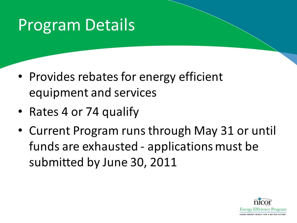 Program Details Provides rebates for energy efficient equipment and services Rates 4 or 74 qualify Current Program runs through May 31 or until funds are exhausted - applications must be submitted by June 30, 2011