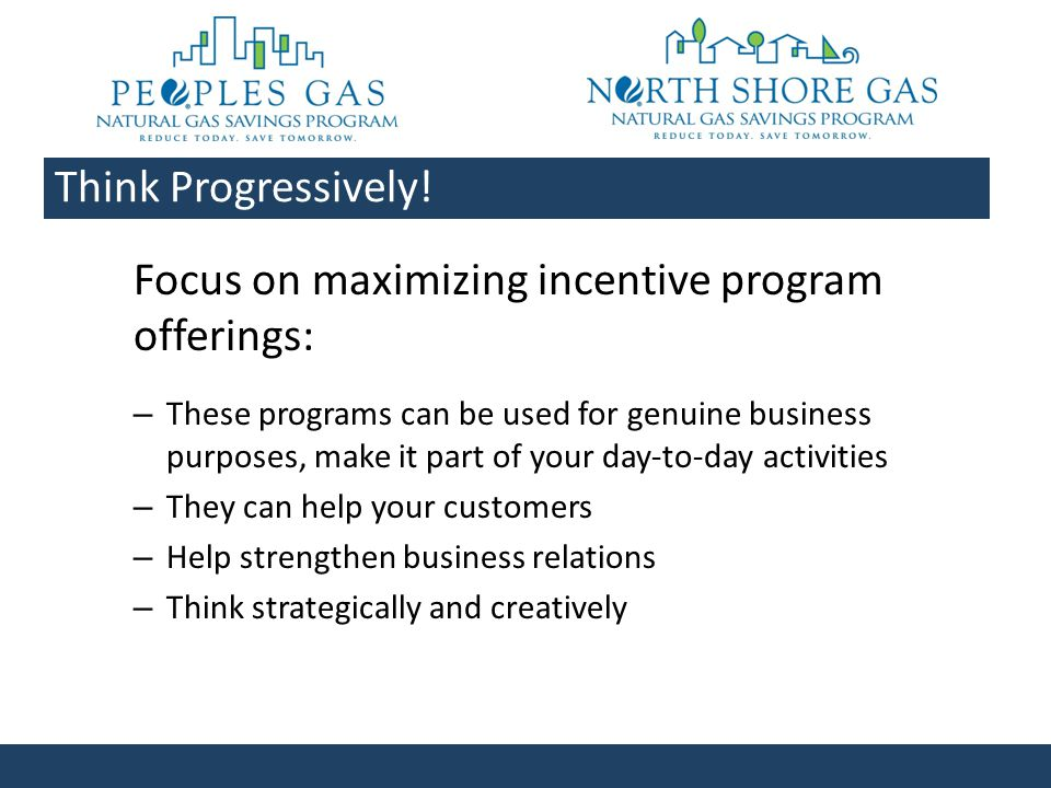 Focus on maximizing incentive program offerings: – These programs can be used for genuine business purposes, make it part of your day-to-day activities – They can help your customers – Help strengthen business relations – Think strategically and creatively Think Progressively!