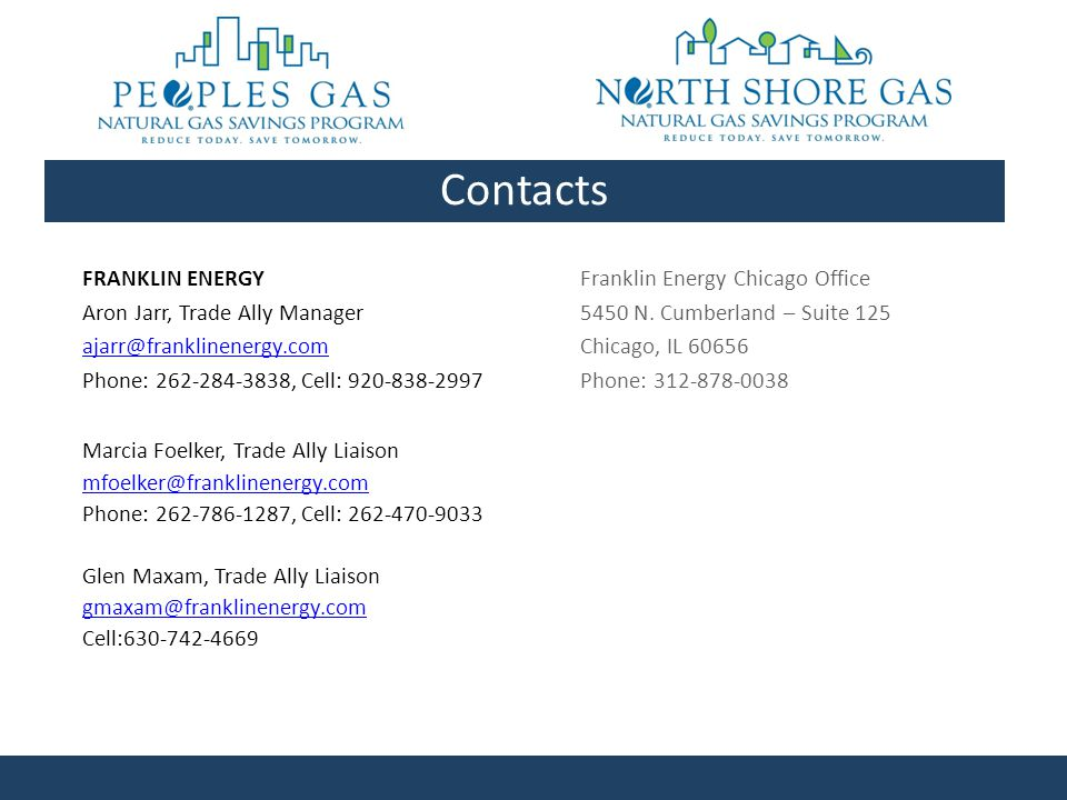 FRANKLIN ENERGY Aron Jarr, Trade Ally Manager ajarr@franklinenergy.com Phone: 262-284-3838, Cell: 920-838-2997 Marcia Foelker, Trade Ally Liaison mfoelker@franklinenergy.com Phone: 262-786-1287, Cell: 262-470-9033 Glen Maxam, Trade Ally Liaison gmaxam@franklinenergy.com Cell:630-742-4669 Contacts Franklin Energy Chicago Office 5450 N.