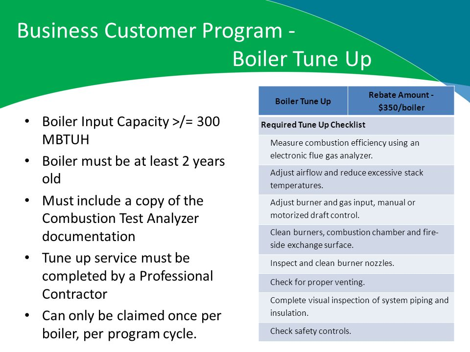 Business Customer Program - Boiler Tune Up Boiler Tune Up Rebate Amount - $350/boiler Required Tune Up Checklist Measure combustion efficiency using an electronic flue gas analyzer.