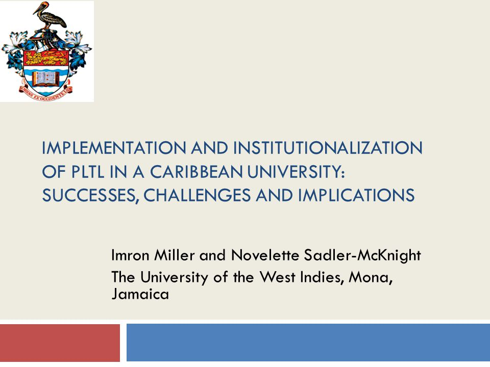 IMPLEMENTATION AND INSTITUTIONALIZATION OF PLTL IN A CARIBBEAN UNIVERSITY: SUCCESSES, CHALLENGES AND IMPLICATIONS Imron Miller and Novelette Sadler-McKnight The University of the West Indies, Mona, Jamaica