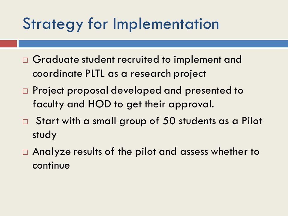 Strategy for Implementation  Graduate student recruited to implement and coordinate PLTL as a research project  Project proposal developed and presented to faculty and HOD to get their approval.