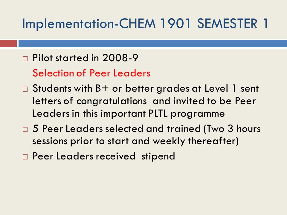 Implementation-CHEM 1901 SEMESTER 1  Pilot started in 2008-9 Selection of Peer Leaders  Students with B+ or better grades at Level 1 sent letters of congratulations and invited to be Peer Leaders in this important PLTL programme  5 Peer Leaders selected and trained (Two 3 hours sessions prior to start and weekly thereafter)  Peer Leaders received stipend