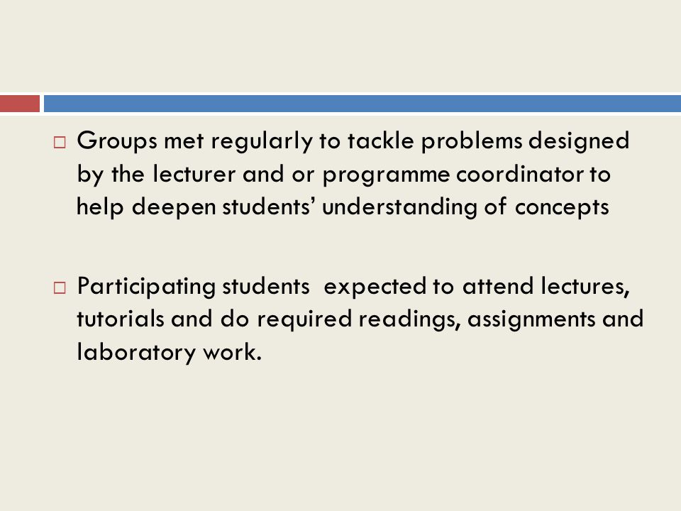  Groups met regularly to tackle problems designed by the lecturer and or programme coordinator to help deepen students' understanding of concepts  Participating students expected to attend lectures, tutorials and do required readings, assignments and laboratory work.