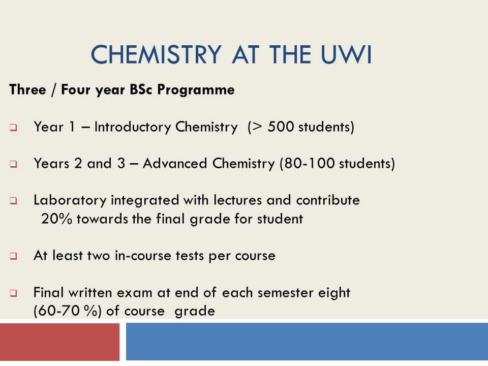 CHEMISTRY AT THE UWI Three / Four year BSc Programme  Year 1 – Introductory Chemistry (> 500 students)  Years 2 and 3 – Advanced Chemistry (80-100 students)  Laboratory integrated with lectures and contribute 20% towards the final grade for student  At least two in-course tests per course  Final written exam at end of each semester eight (60-70 %) of course grade