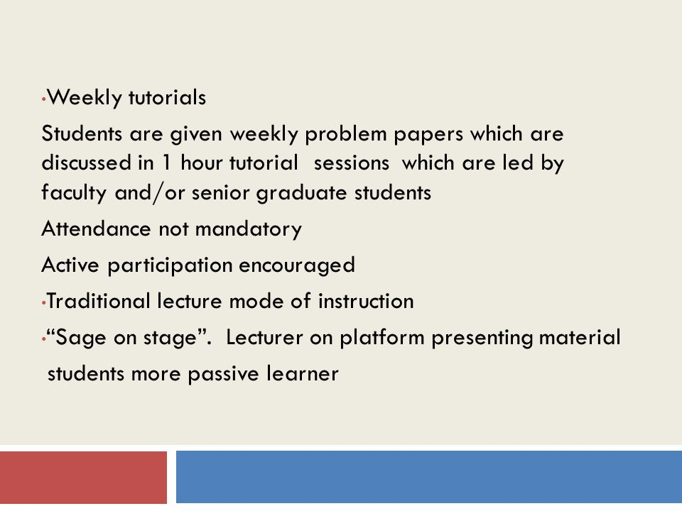 Weekly tutorials Students are given weekly problem papers which are discussed in 1 hour tutorial sessions which are led by faculty and/or senior graduate students Attendance not mandatory Active participation encouraged Traditional lecture mode of instruction Sage on stage .