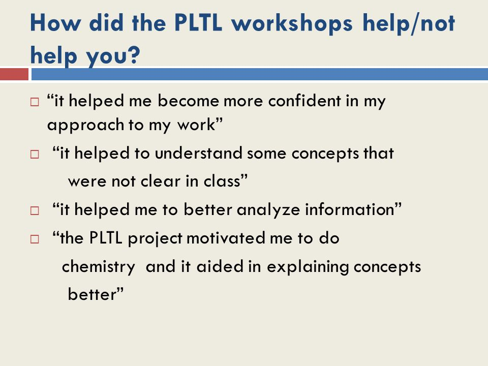 How did the PLTL workshops help/not help you.