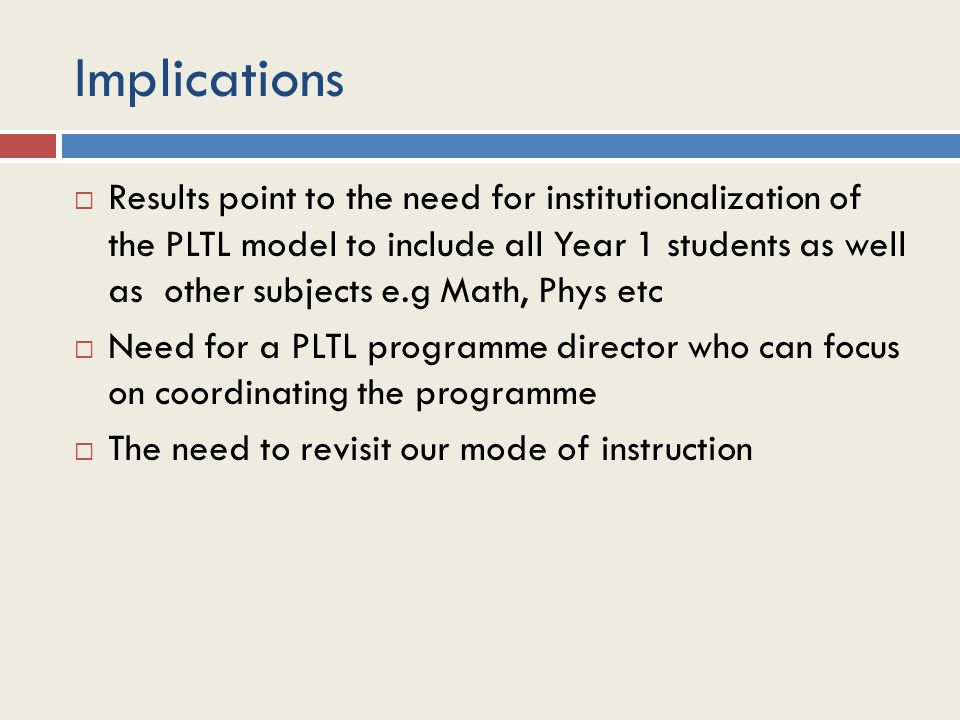 Implications  Results point to the need for institutionalization of the PLTL model to include all Year 1 students as well as other subjects e.g Math, Phys etc  Need for a PLTL programme director who can focus on coordinating the programme  The need to revisit our mode of instruction