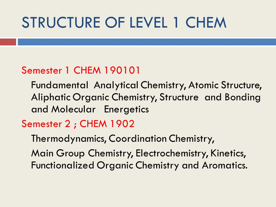 STRUCTURE OF LEVEL 1 CHEM Semester 1 CHEM 190101 Fundamental Analytical Chemistry, Atomic Structure, Aliphatic Organic Chemistry, Structure and Bonding and Molecular Energetics Semester 2 ; CHEM 1902 Thermodynamics, Coordination Chemistry, Main Group Chemistry, Electrochemistry, Kinetics, Functionalized Organic Chemistry and Aromatics.