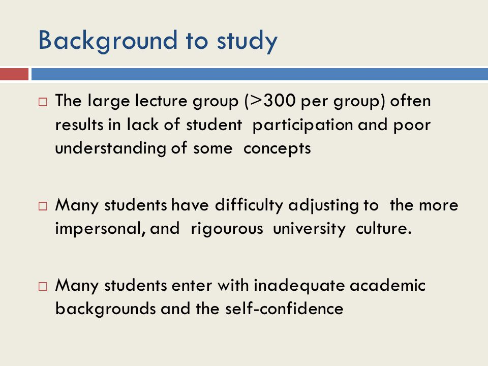 Background to study  The large lecture group (>300 per group) often results in lack of student participation and poor understanding of some concepts  Many students have difficulty adjusting to the more impersonal, and rigourous university culture.