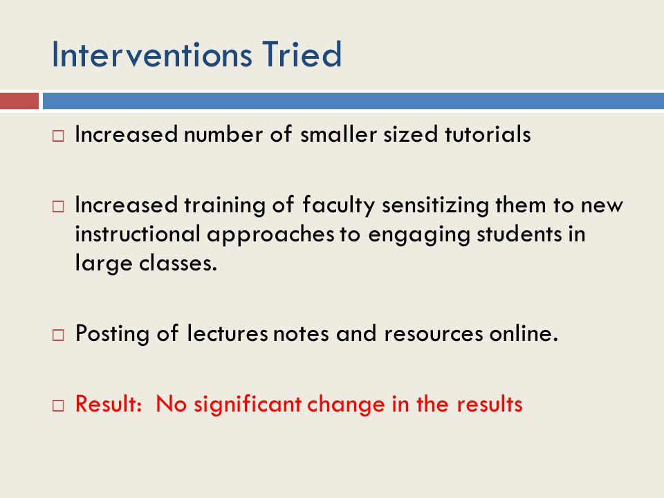 Interventions Tried  Increased number of smaller sized tutorials  Increased training of faculty sensitizing them to new instructional approaches to engaging students in large classes.
