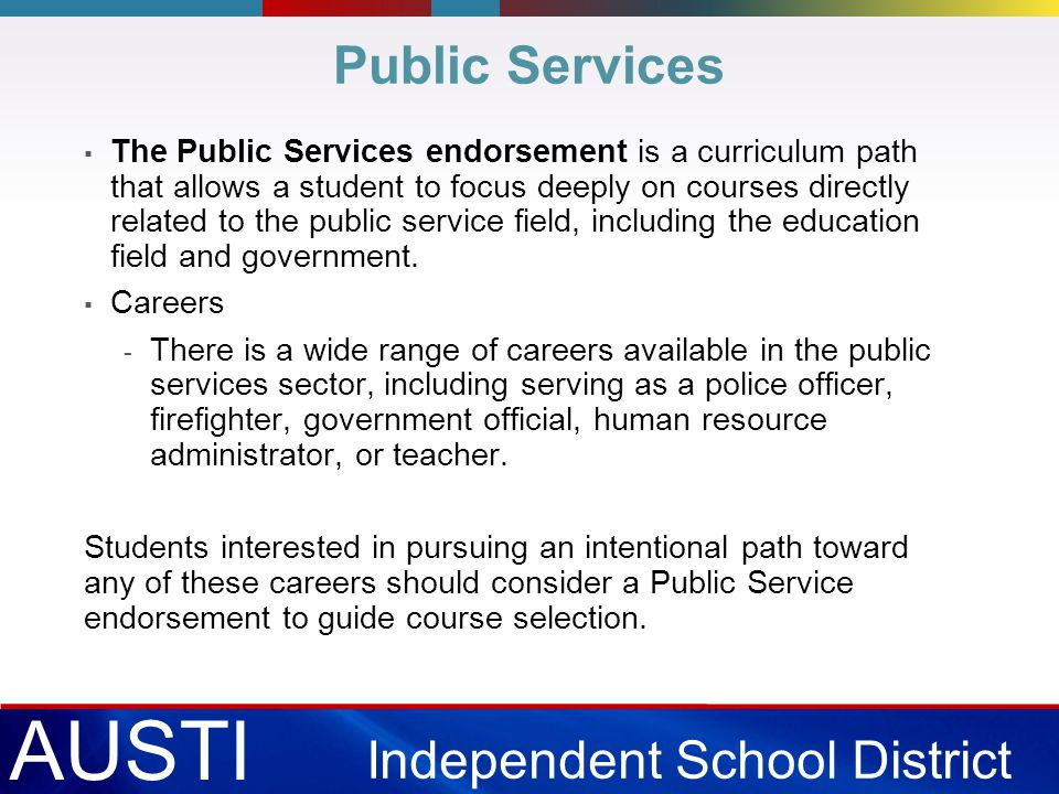 AUSTI N Independent School District Public Services ▪ The Public Services endorsement is a curriculum path that allows a student to focus deeply on courses directly related to the public service field, including the education field and government.