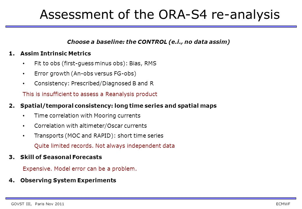 GOVST III, Paris Nov 2011 ECMWF Assessment of the ORA-S4 re-analysis Choose a baseline: the CONTROL (e.i., no data assim) 1.Assim Intrinsic Metrics Fit to obs (first-guess minus obs): Bias, RMS Error growth (An-obs versus FG-obs) Consistency: Prescribed/Diagnosed B and R This is insufficient to assess a Reanalysis product 2.Spatial/temporal consistency: long time series and spatial maps Time correlation with Mooring currents Correlation with altimeter/Oscar currents Transports (MOC and RAPID): short time series Quite limited records.
