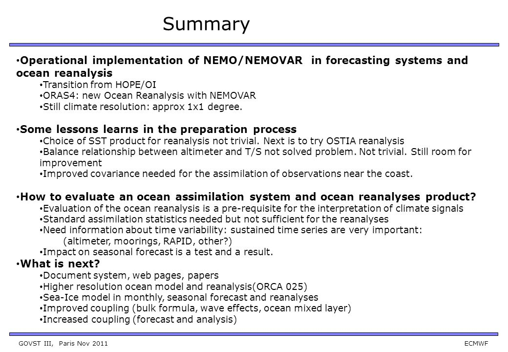 GOVST III, Paris Nov 2011 ECMWF Summary Operational implementation of NEMO/NEMOVAR in forecasting systems and ocean reanalysis Transition from HOPE/OI ORAS4: new Ocean Reanalysis with NEMOVAR Still climate resolution: approx 1x1 degree.