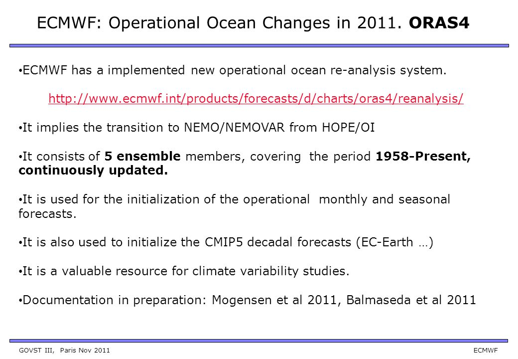 GOVST III, Paris Nov 2011 ECMWF Ocean Model: NEMO V3.0 ORCA1 and 42 levels (ocean) Data Assimilation: NEMOVAR (3D-var FGAT).