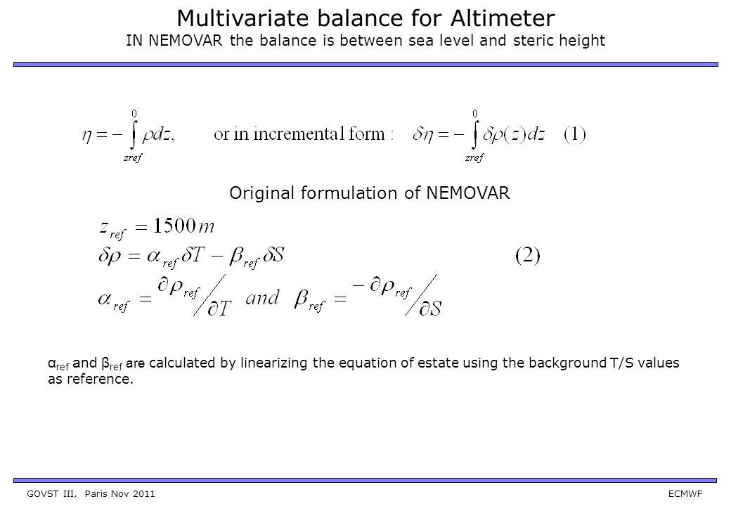 GOVST III, Paris Nov 2011 ECMWF Multivariate balance for Altimeter IN NEMOVAR the balance is between sea level and steric height Original formulation of NEMOVAR α ref and β ref are calculated by linearizing the equation of estate using the background T/S values as reference.