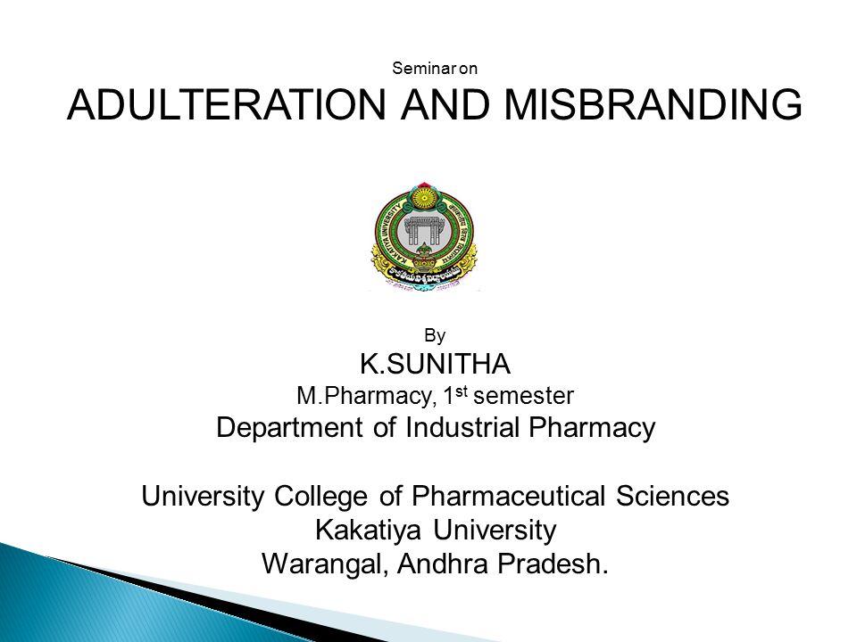 Seminar on ADULTERATION AND MISBRANDING By K.SUNITHA M.Pharmacy, 1 st semester Department of Industrial Pharmacy University College of Pharmaceutical Sciences Kakatiya University Warangal, Andhra Pradesh.
