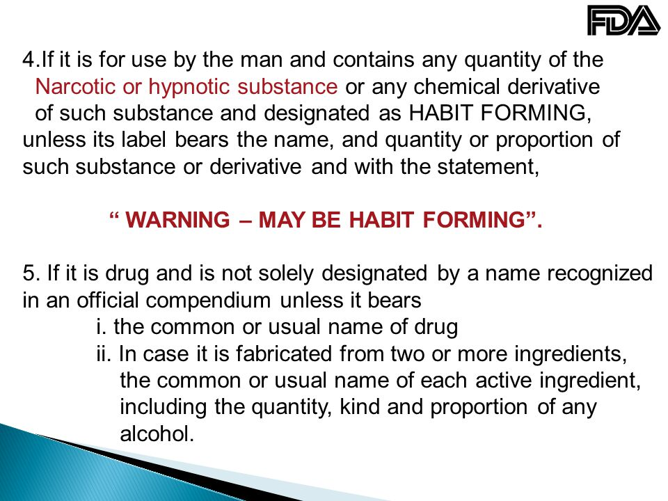 4.If it is for use by the man and contains any quantity of the Narcotic or hypnotic substance or any chemical derivative of such substance and designated as HABIT FORMING, unless its label bears the name, and quantity or proportion of such substance or derivative and with the statement, WARNING – MAY BE HABIT FORMING .