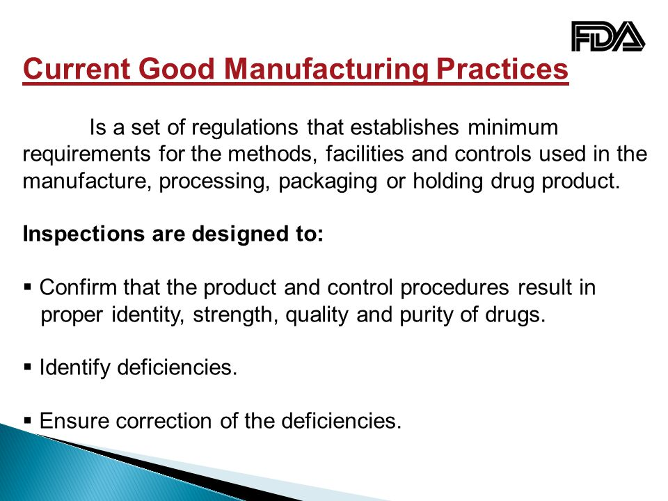 Current Good Manufacturing Practices Is a set of regulations that establishes minimum requirements for the methods, facilities and controls used in the manufacture, processing, packaging or holding drug product.