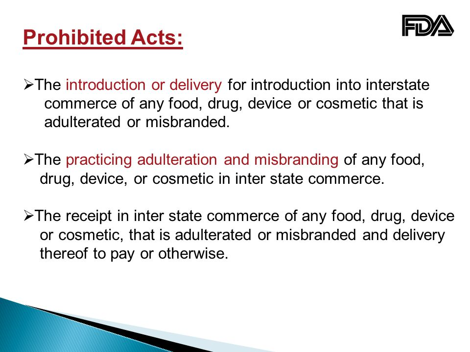 Prohibited Acts:  The introduction or delivery for introduction into interstate commerce of any food, drug, device or cosmetic that is adulterated or misbranded.