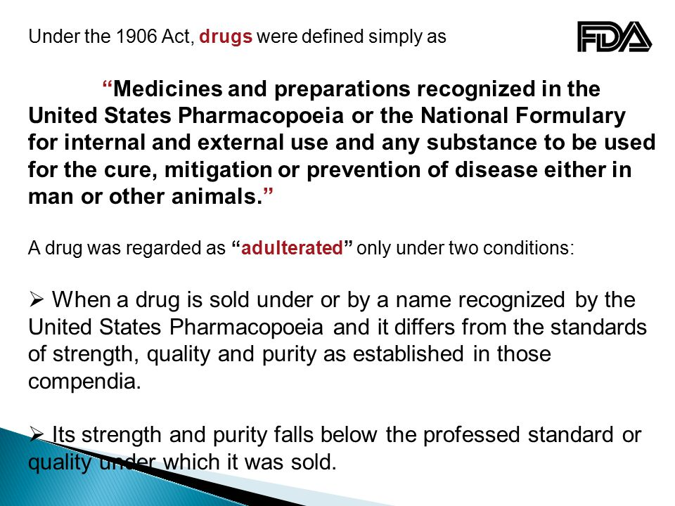 Under the 1906 Act, drugs were defined simply as Medicines and preparations recognized in the United States Pharmacopoeia or the National Formulary for internal and external use and any substance to be used for the cure, mitigation or prevention of disease either in man or other animals. A drug was regarded as adulterated only under two conditions:  When a drug is sold under or by a name recognized by the United States Pharmacopoeia and it differs from the standards of strength, quality and purity as established in those compendia.