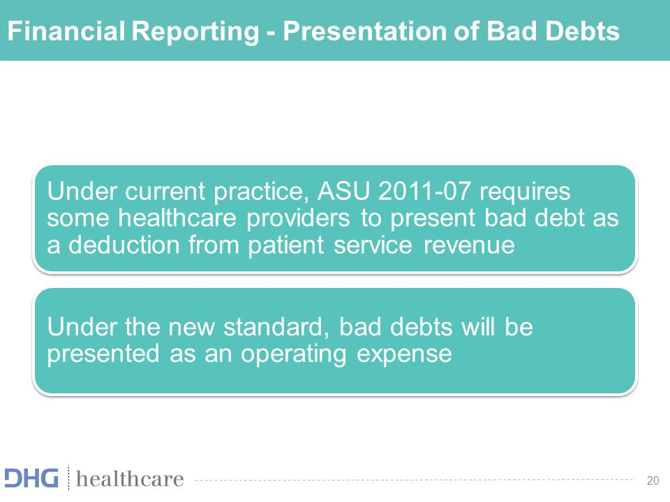 20 Financial Reporting - Presentation of Bad Debts Under current practice, ASU 2011-07 requires some healthcare providers to present bad debt as a ded