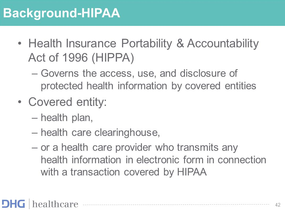 42 Background-HIPAA Health Insurance Portability & Accountability Act of 1996 (HIPPA) –Governs the access, use, and disclosure of protected health inf