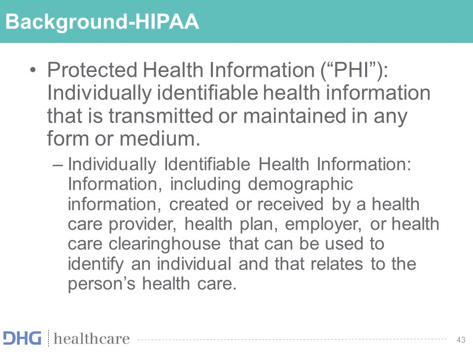 "43 Background-HIPAA Protected Health Information (""PHI""): Individually identifiable health information that is transmitted or maintained in any form o"