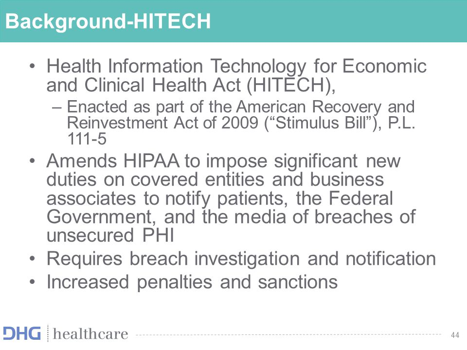 44 Background-HITECH Health Information Technology for Economic and Clinical Health Act (HITECH), –Enacted as part of the American Recovery and Reinve