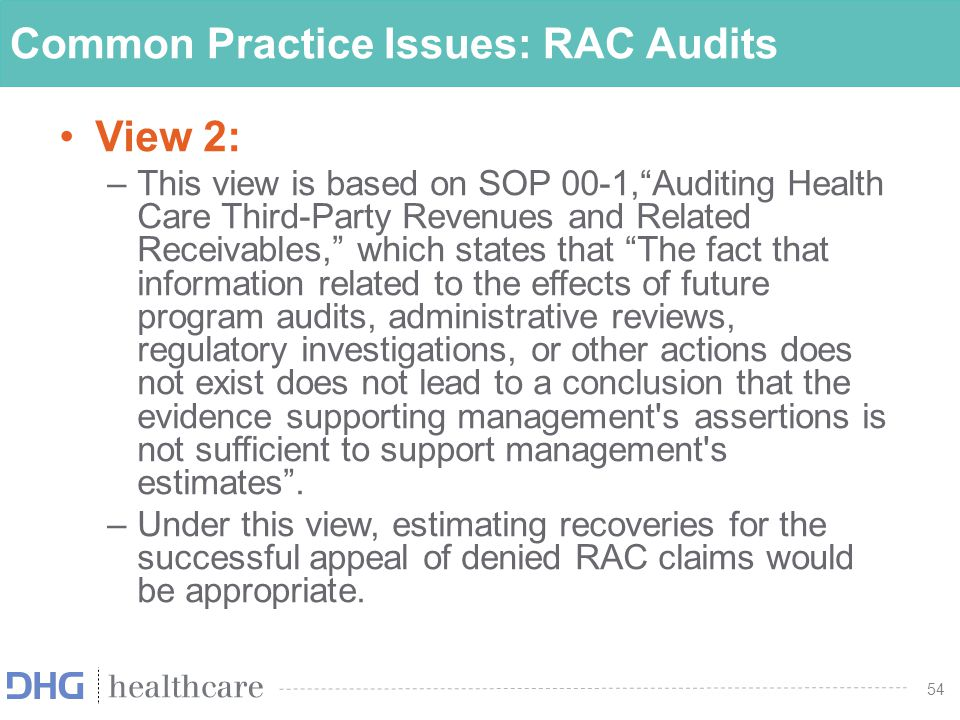 "54 Common Practice Issues: RAC Audits View 2: –This view is based on SOP 00-1,""Auditing Health Care Third-Party Revenues and Related Receivables,"" whi"