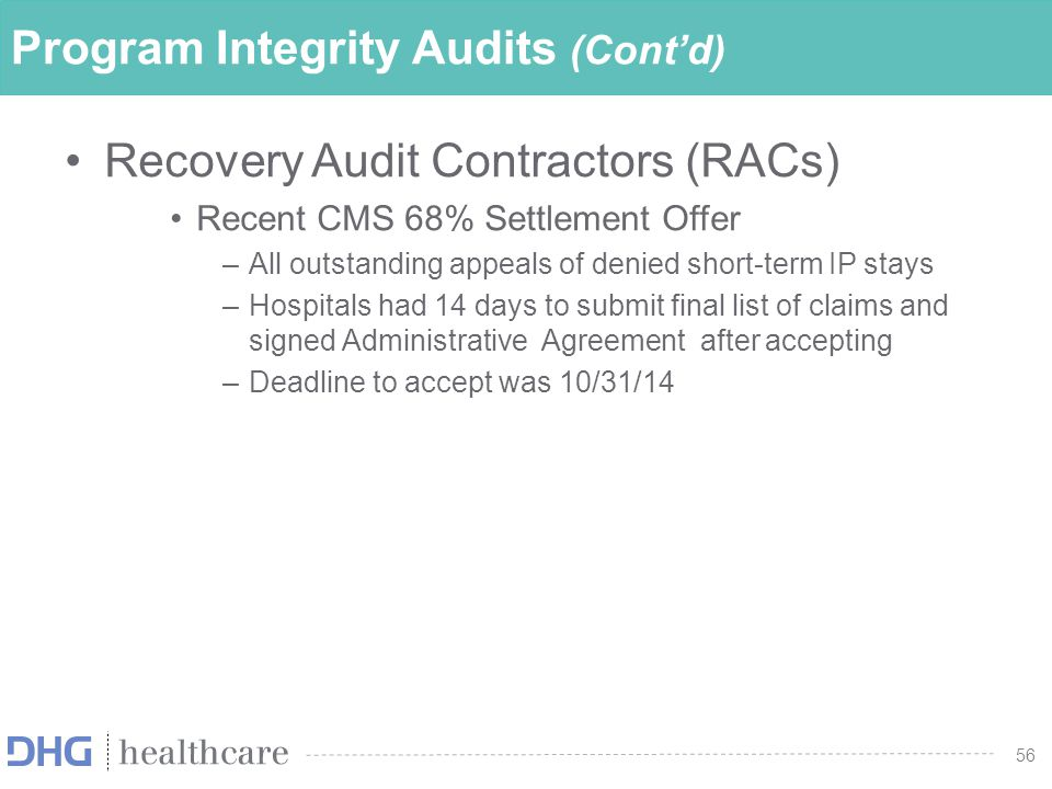 56 Program Integrity Audits (Cont'd) Recovery Audit Contractors (RACs) Recent CMS 68% Settlement Offer –All outstanding appeals of denied short-term I