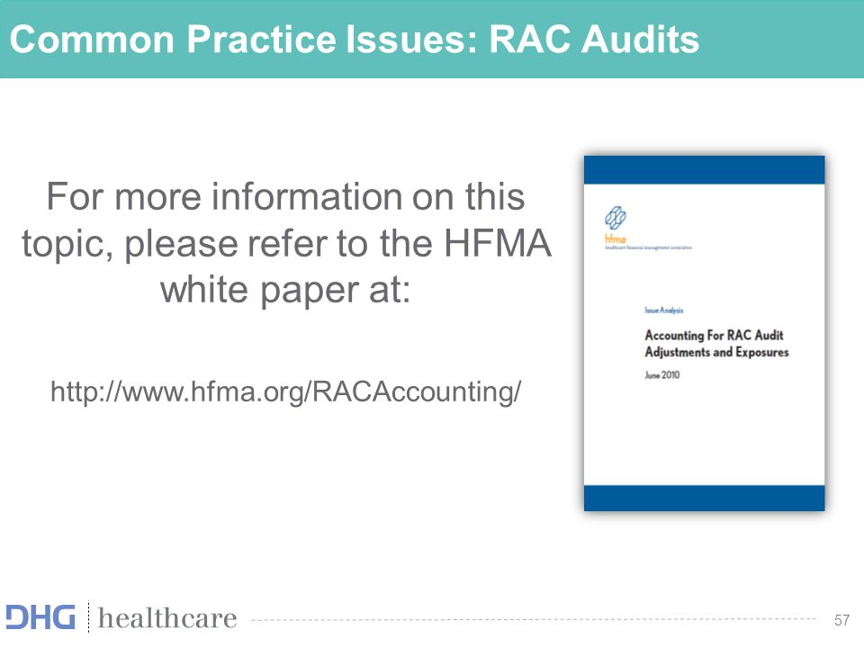 57 Common Practice Issues: RAC Audits For more information on this topic, please refer to the HFMA white paper at: http://www.hfma.org/RACAccounting/