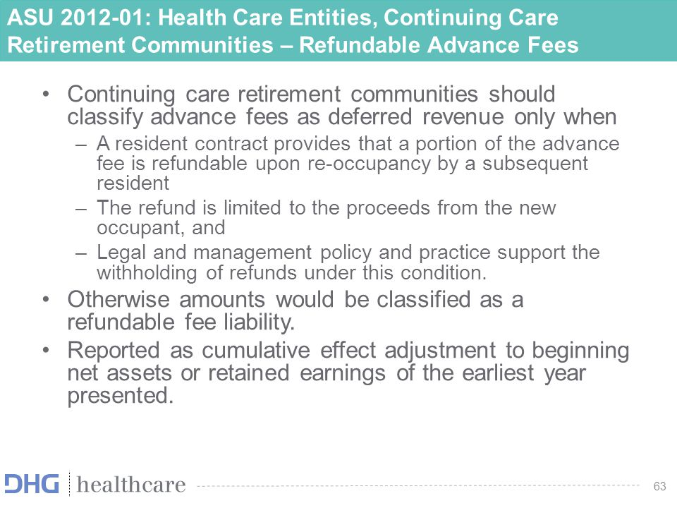 63 ASU 2012-01: Health Care Entities, Continuing Care Retirement Communities – Refundable Advance Fees Continuing care retirement communities should c
