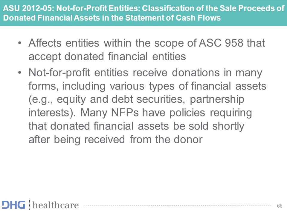 66 ASU 2012-05: Not-for-Profit Entities: Classification of the Sale Proceeds of Donated Financial Assets in the Statement of Cash Flows Affects entiti