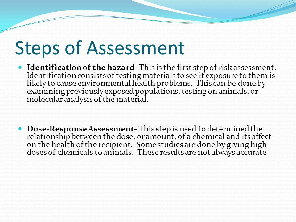 Steps of Assessment Identification of the hazard- This is the first step of risk assessment. Identification consists of testing materials to see if ex