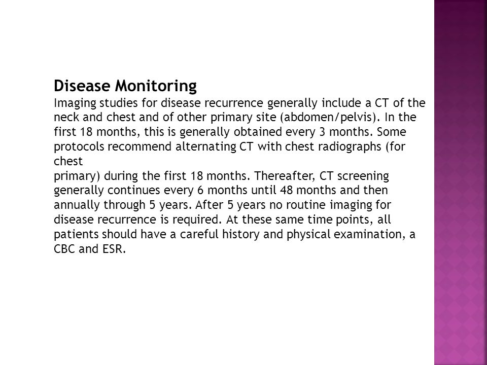 Disease Monitoring Imaging studies for disease recurrence generally include a CT of the neck and chest and of other primary site (abdomen/pelvis).