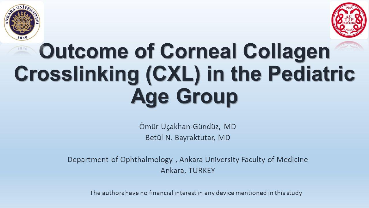 Outcome of Corneal Collagen Crosslinking (CXL) in the Pediatric Age Group Ömür Uçakhan-Gündüz, MD Betül N. Bayraktutar, MD Department of Ophthalmology