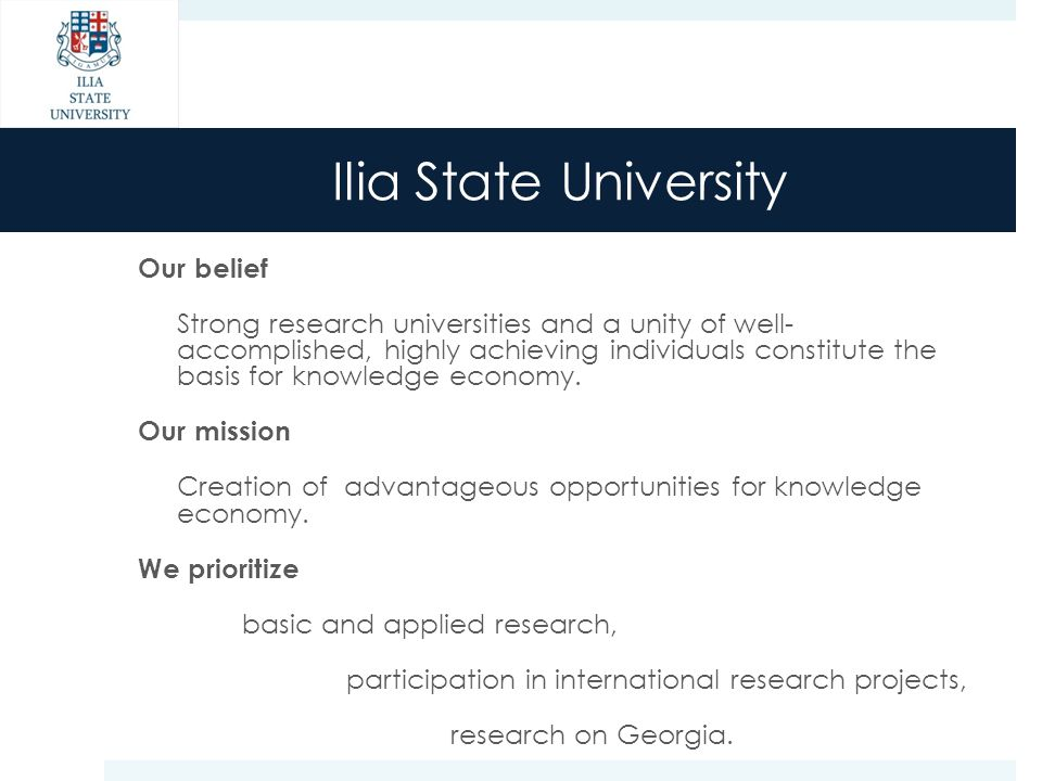 Ilia State University Our belief Strong research universities and a unity of well- accomplished, highly achieving individuals constitute the basis for knowledge economy.