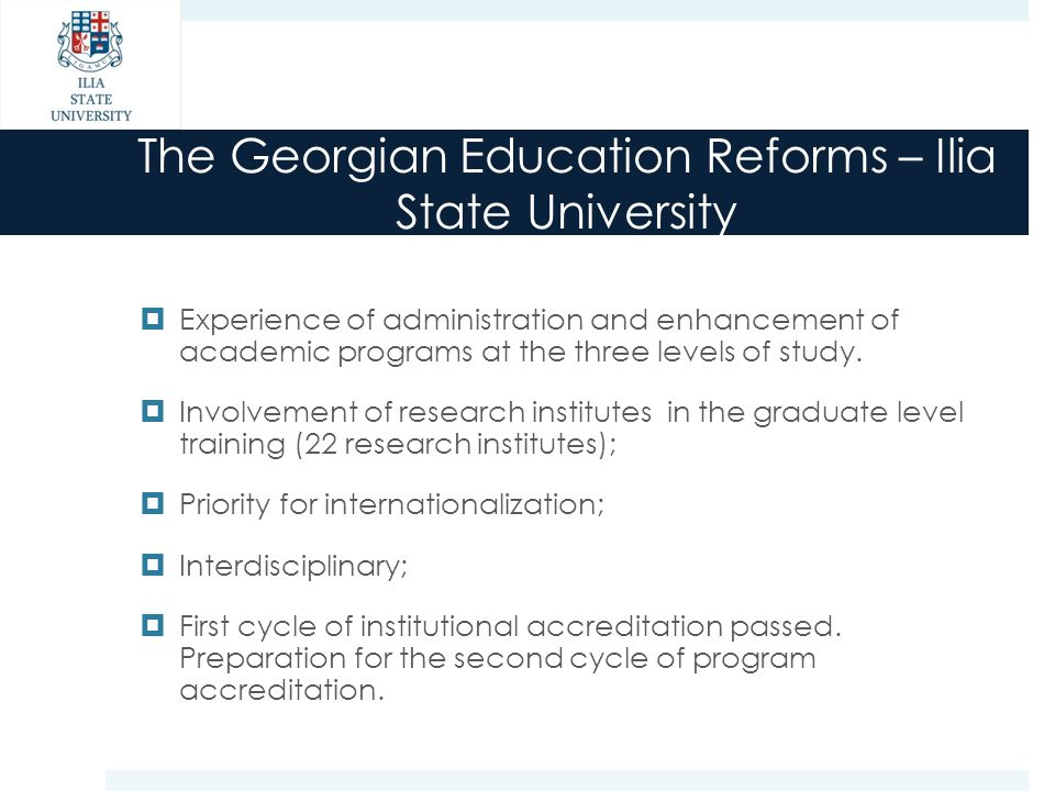 The Georgian Education Reforms – Ilia State University  Experience of administration and enhancement of academic programs at the three levels of stud