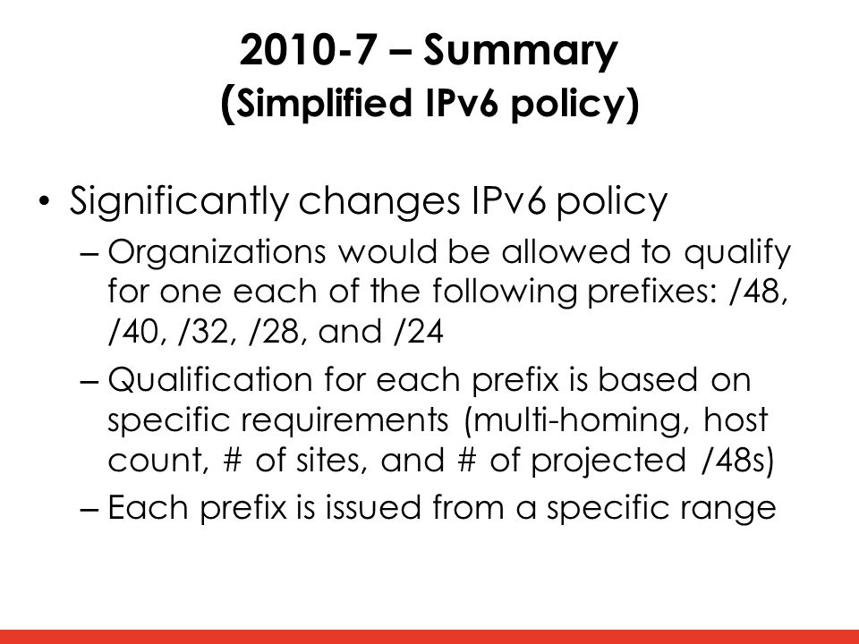 2010-7 – Summary ( Simplified IPv6 policy) Significantly changes IPv6 policy – Organizations would be allowed to qualify for one each of the following prefixes: /48, /40, /32, /28, and /24 – Qualification for each prefix is based on specific requirements (multi-homing, host count, # of sites, and # of projected /48s) – Each prefix is issued from a specific range