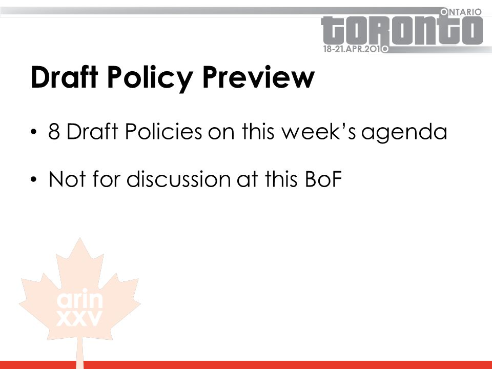 Draft Policy Preview 8 Draft Policies on this week's agenda Not for discussion at this BoF