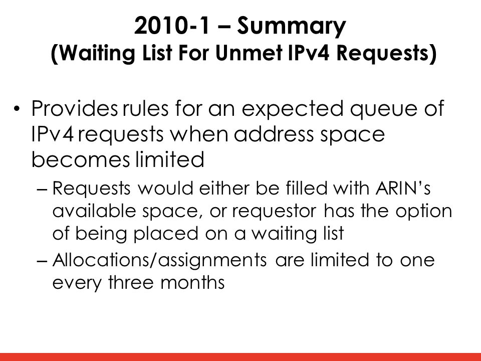 2010-1 – Summary (Waiting List For Unmet IPv4 Requests) Provides rules for an expected queue of IPv4 requests when address space becomes limited – Requests would either be filled with ARIN's available space, or requestor has the option of being placed on a waiting list – Allocations/assignments are limited to one every three months