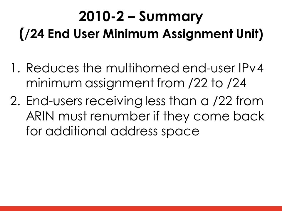 2010-2 – Summary ( /24 End User Minimum Assignment Unit) 1.Reduces the multihomed end-user IPv4 minimum assignment from /22 to /24 2.End-users receiving less than a /22 from ARIN must renumber if they come back for additional address space