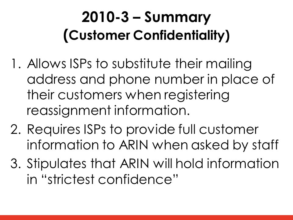 2010-3 – Summary ( Customer Confidentiality) 1.Allows ISPs to substitute their mailing address and phone number in place of their customers when registering reassignment information.